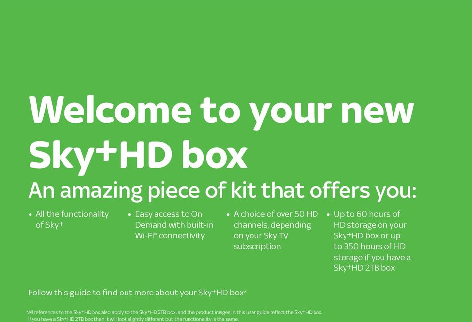 storage if you have a Sky±HD 2TB box Follow this guide to find out more about your Sky±HD box* * All references to the Sky±HD box also apply to the Sky±HD 2TB