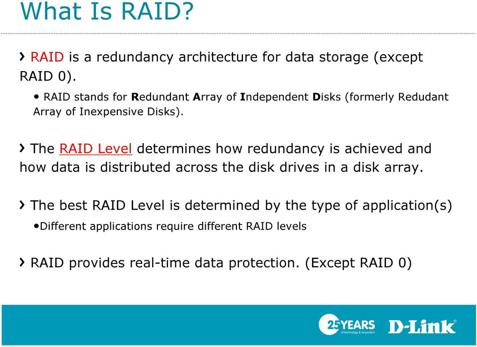 ! The RAID Level determines how redundancy is achieved and how data is distributed across the disk drives in a disk array.