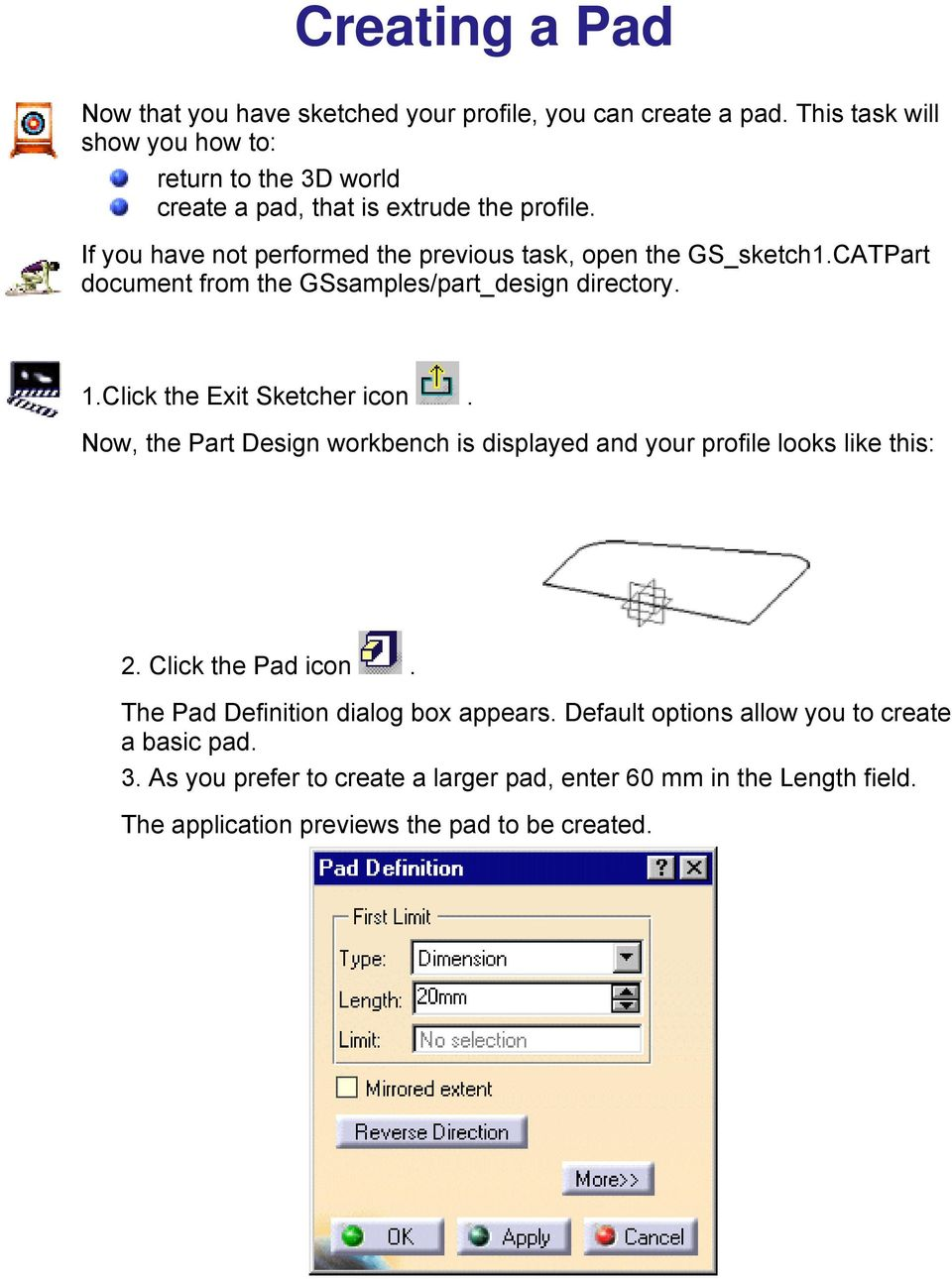 If you have not performed the previous task, open the GS_sketch1.CATPart document from the GSsamples/part_design directory. 1.Click the Exit Sketcher icon.