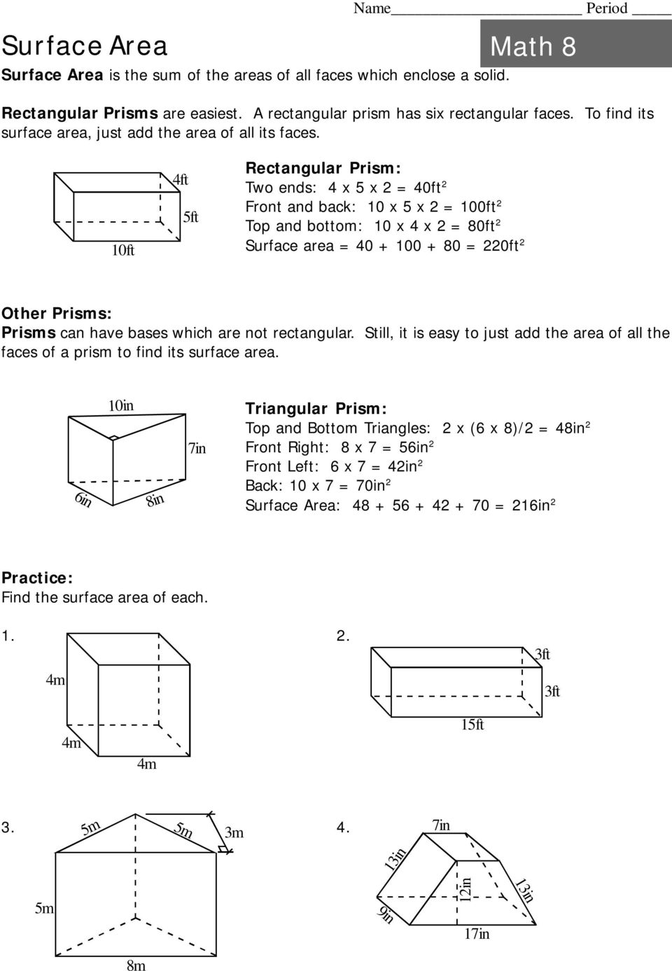 10ft 4ft 5ft Rectangular Prism: Two ends: 4 x 5 x = 40ft Front and back: 10 x 5 x = 100ft Top and bottom: 10 x 4 x = 80ft Surface area = 40 + 100 + 80 = 0ft Other Prisms: Prisms can have bases which