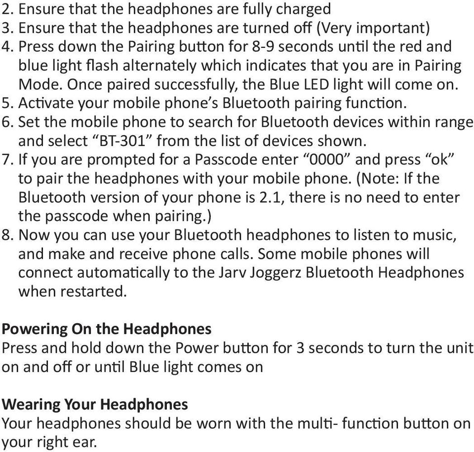Activate your mobile phone s Bluetooth pairing function. 6. Set the mobile phone to search for Bluetooth devices within range and select BT-301 from the list of devices shown. 7.