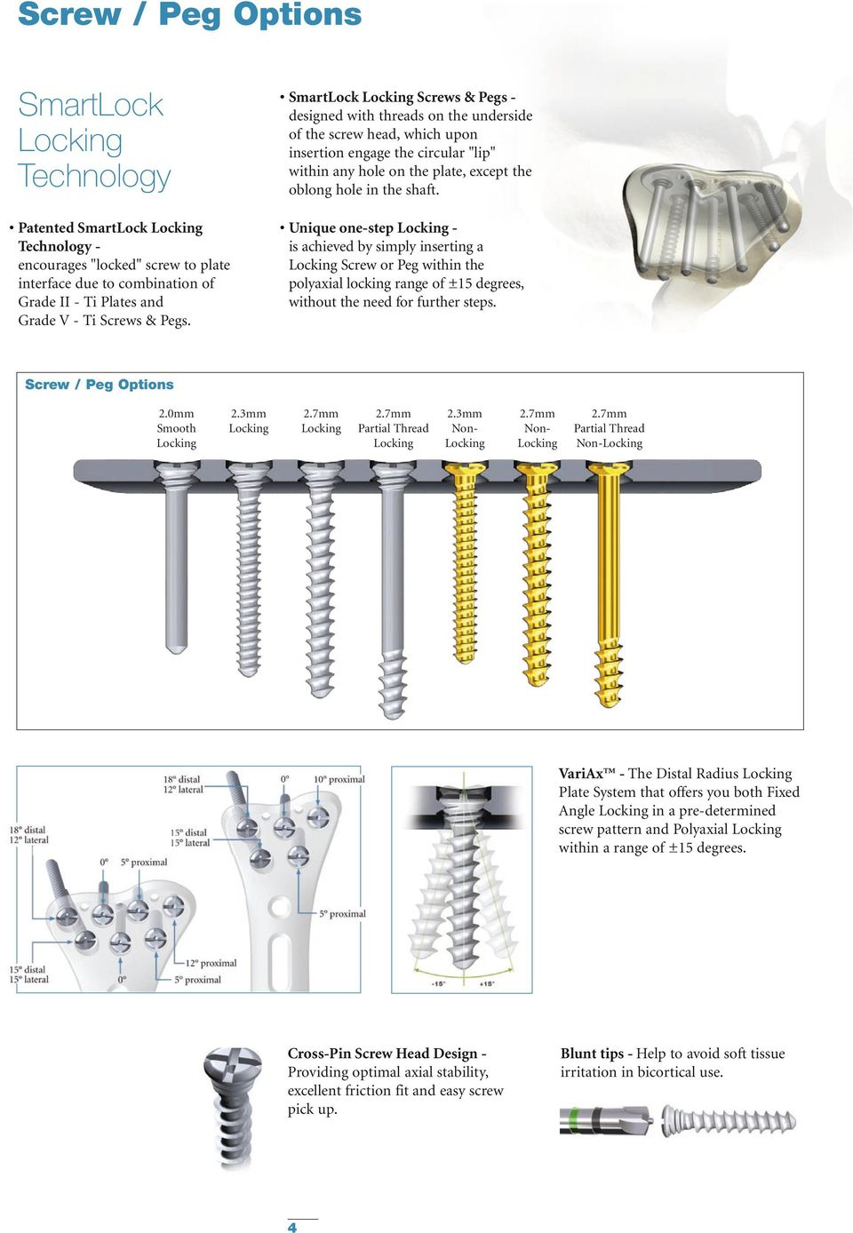 Unique one-step - is achieved by simply inserting a Screw or Peg within the polyaxial locking range of ±15 degrees, without the need for further steps. Screw / Peg Options 2.0 Smooth 2.3 2.7 2.
