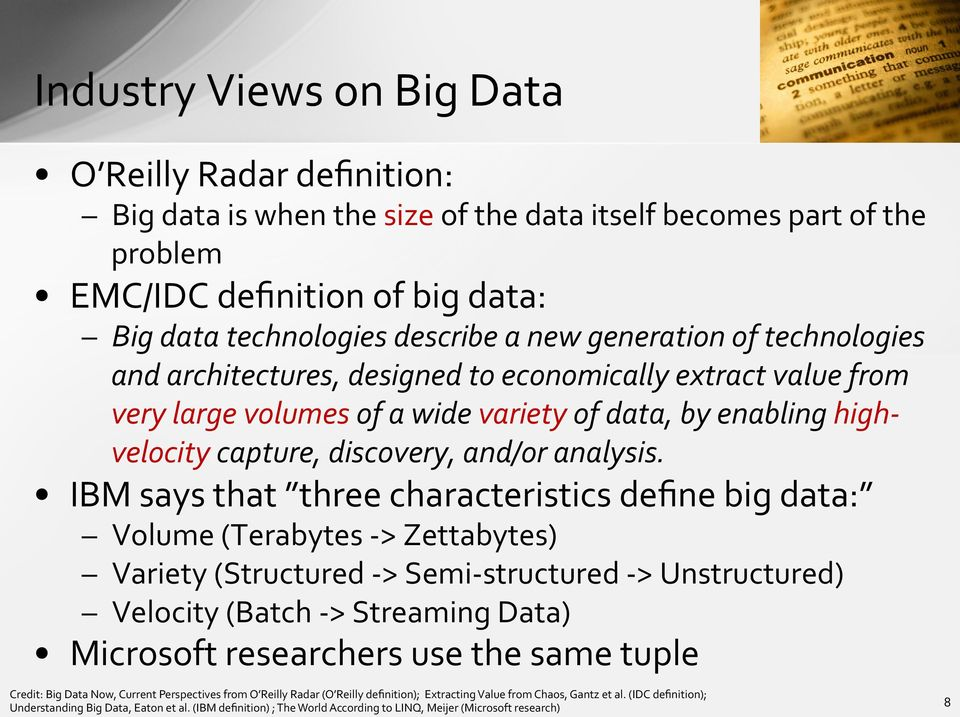 IBM says that three characteristics define big data: Volume (Terabytes - > Zettabytes) Variety (Structured - > Semi- structured - > Unstructured) Velocity (Batch - > Streaming Data) Microsoft
