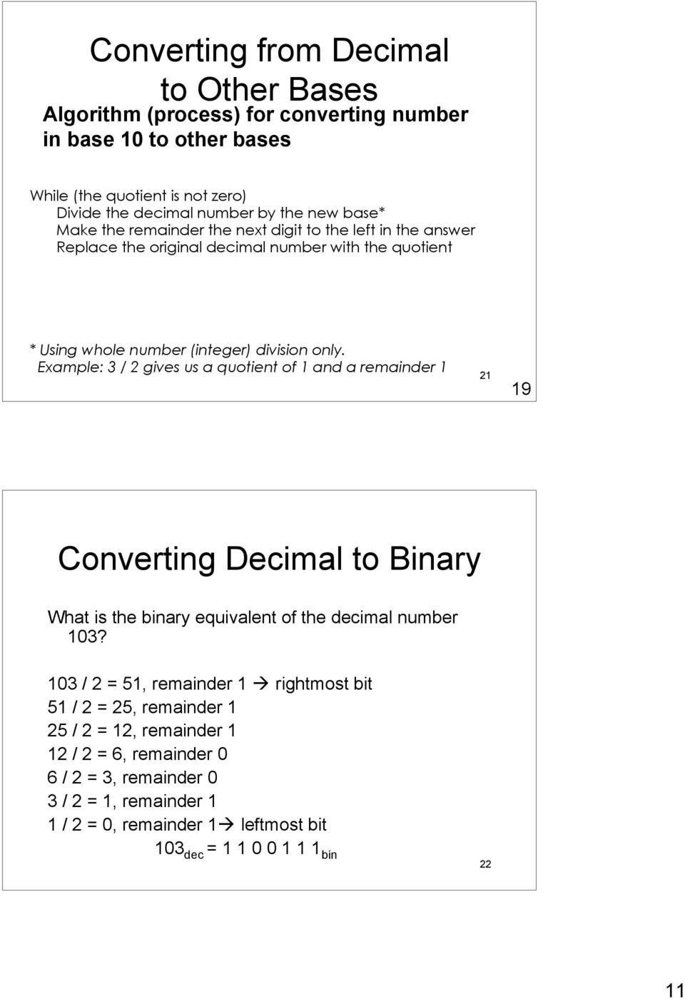 Example: 3 / 2 gives us a quotient of 1 and a remainder 1 21 19 Converting Decimal to Binary What is the binary equivalent of the decimal number 103?