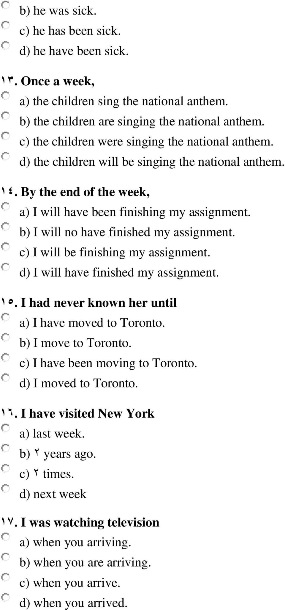 b) I will no have finished my assignment. c) I will be finishing my assignment. d) I will have finished my assignment. 15. I had never known her until a) I have moved to Toronto. b) I move to Toronto.