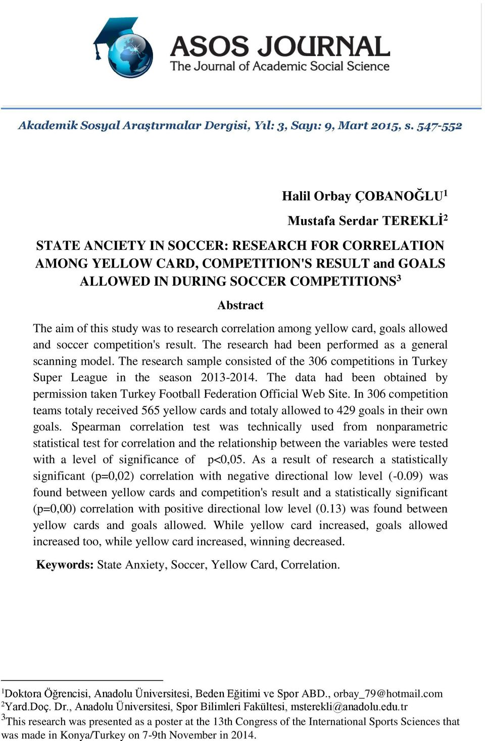 Abstract The aim of this study was to research correlation among yellow card, goals allowed and soccer competition's result. The research had been performed as a general scanning model.