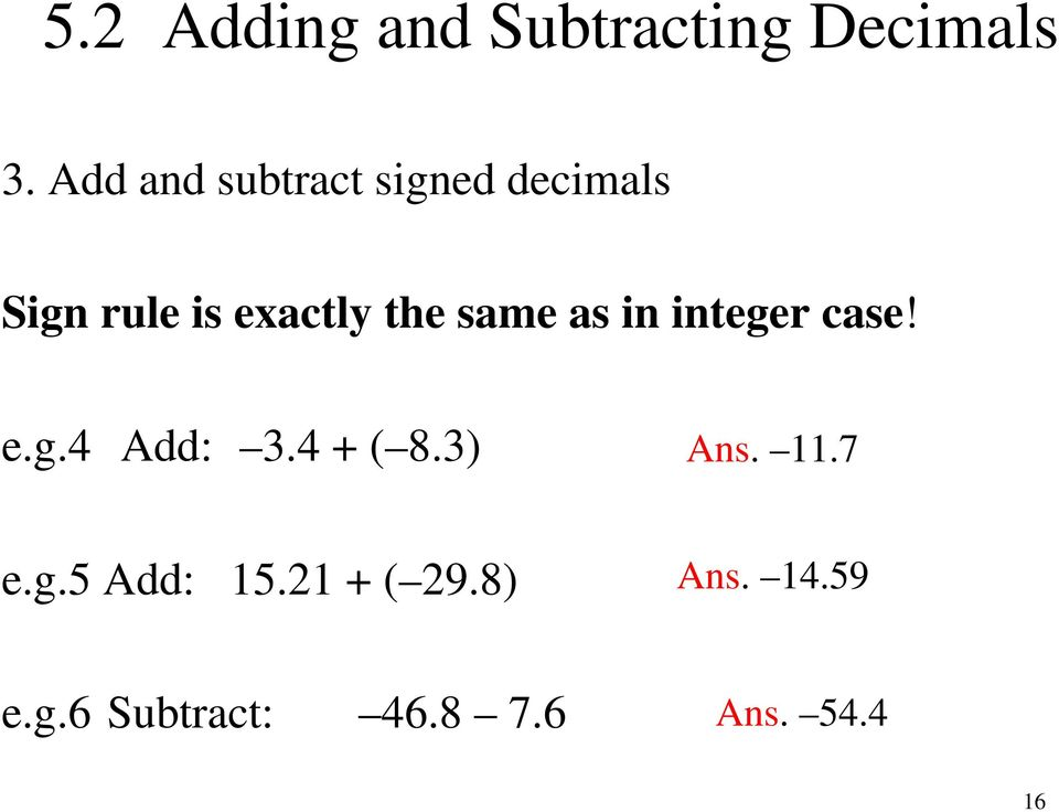 same as in integer case! e.g.4 Add: 3.4 + ( 8.3) Ans. 11.
