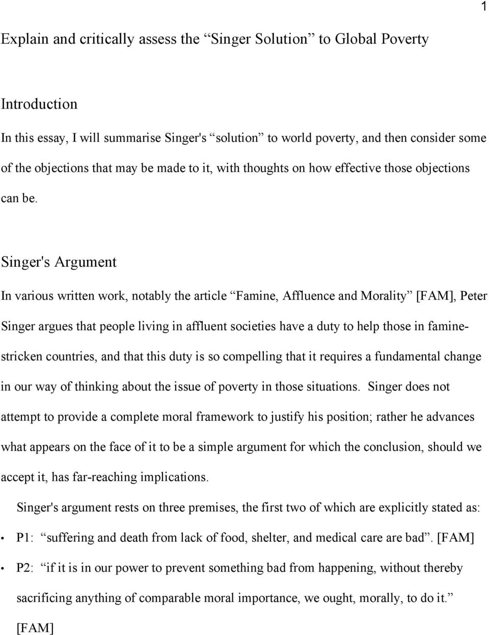 Singer's Argument In various written work, notably the article Famine, Affluence and Morality [FAM], Peter Singer argues that people living in affluent societies have a duty to help those in