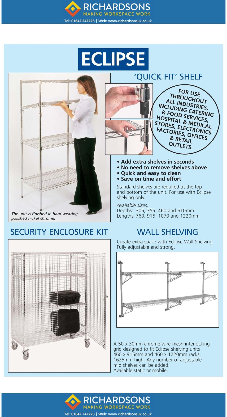 SECURITY ENCLOSURE KIT Add extra shelves in seconds No need to remove shelves above Quick and easy to clean Save on time and effort Standard shelves are required at the top and bottom of the unit.