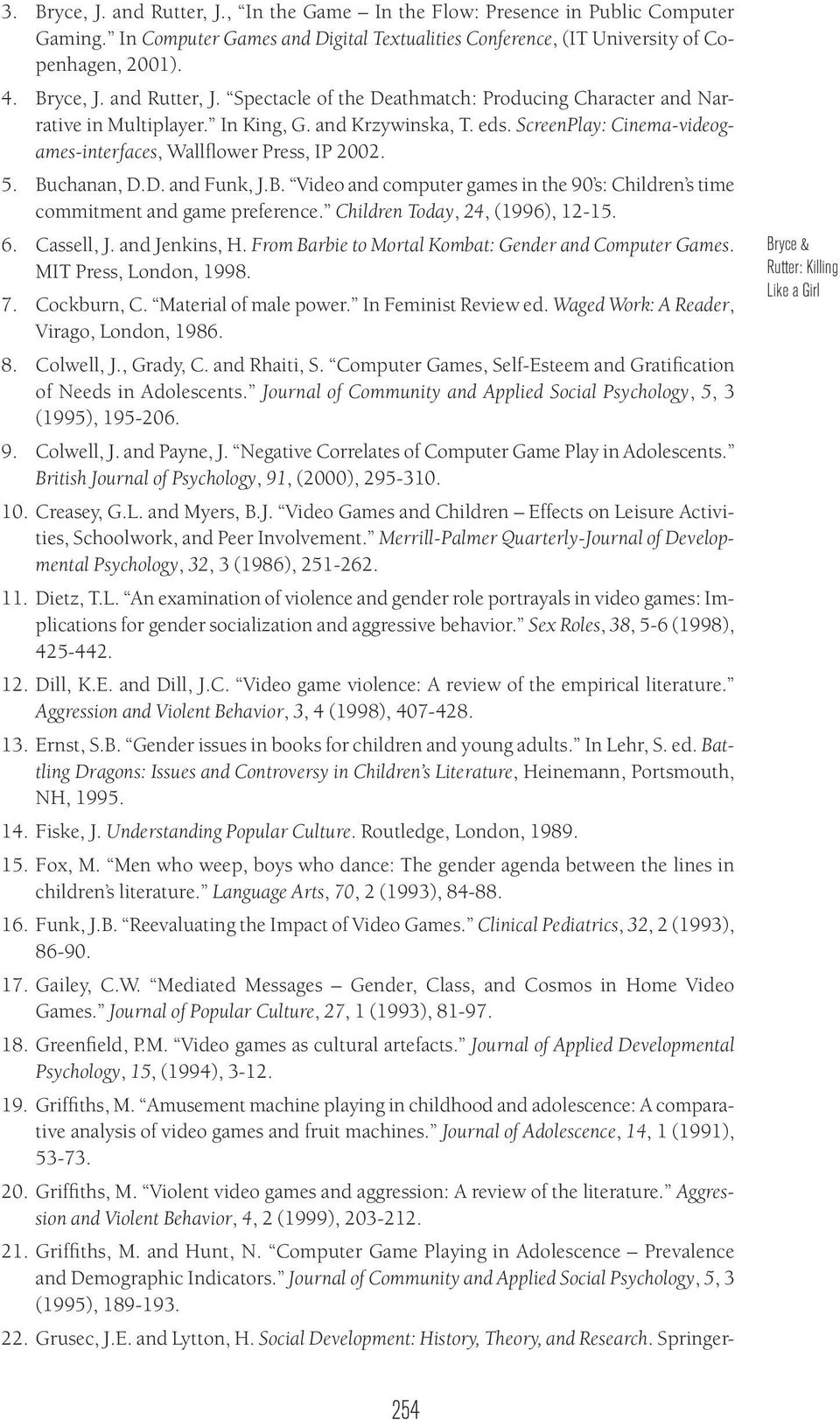 Children Today, 24, (1996), 12-15. 6. Cassell, J. and Jenkins, H. From Barbie to Mortal Kombat: Gender and Computer Games. MIT Press, London, 1998. 7. Cockburn, C. Material of male power.