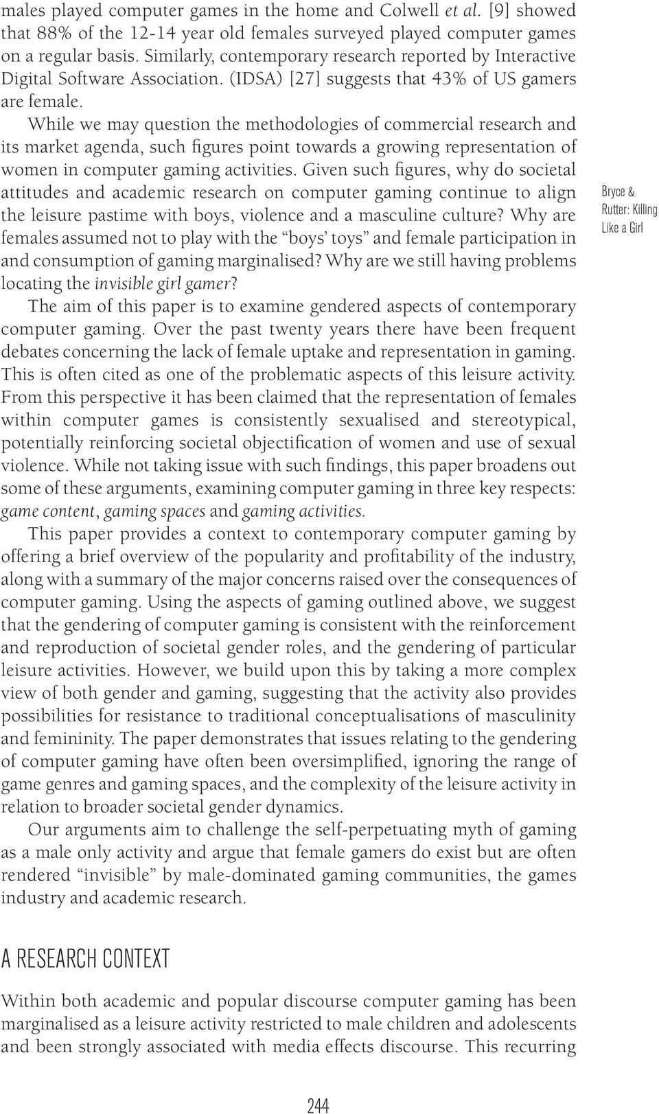 While we may question the methodologies of commercial research and its market agenda, such figures point towards a growing representation of women in computer gaming activities.