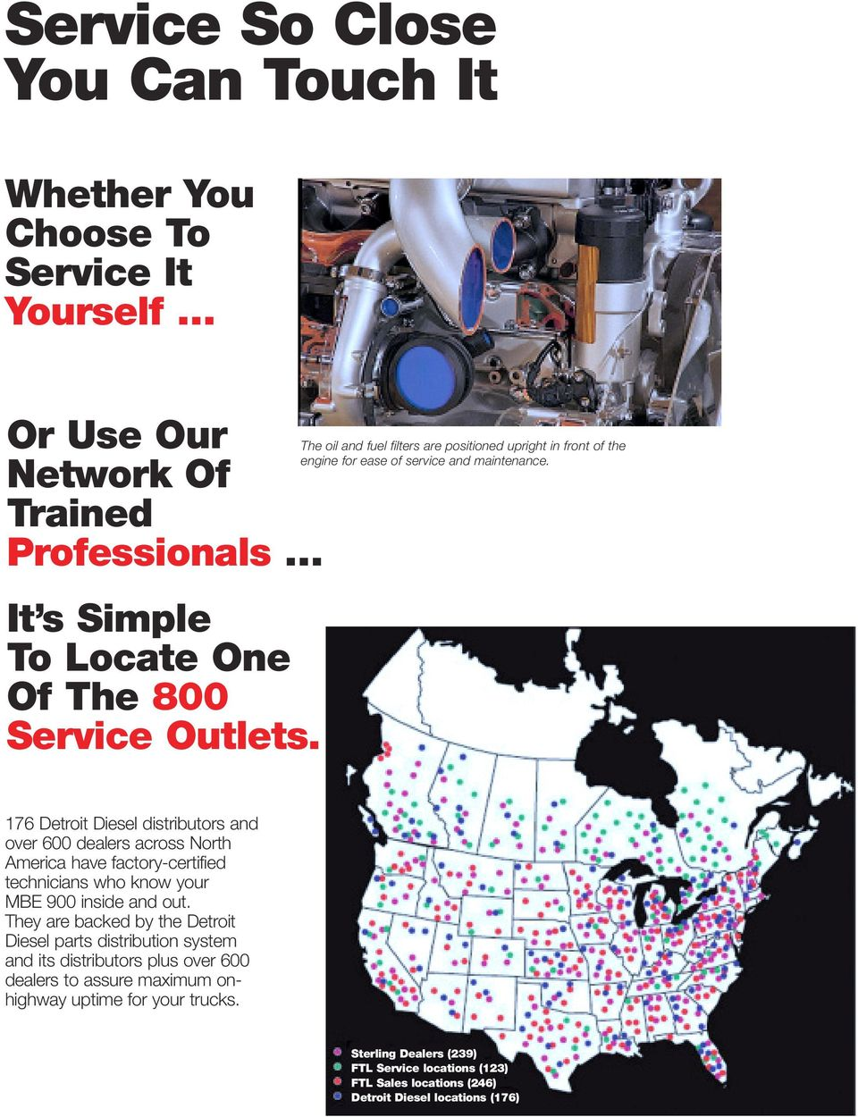 176 Detroit Diesel distributors and over 600 dealers across North America have factory-certified technicians who know your MBE 900 inside and out.