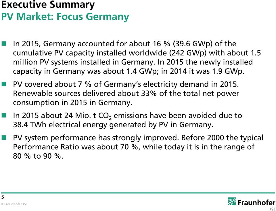 PV covered about 7 % of Germany s electricity demand in 2015. Renewable sources delivered about 33% of the total net power consumption in 2015 in Germany. In 2015 about 24 Mio.