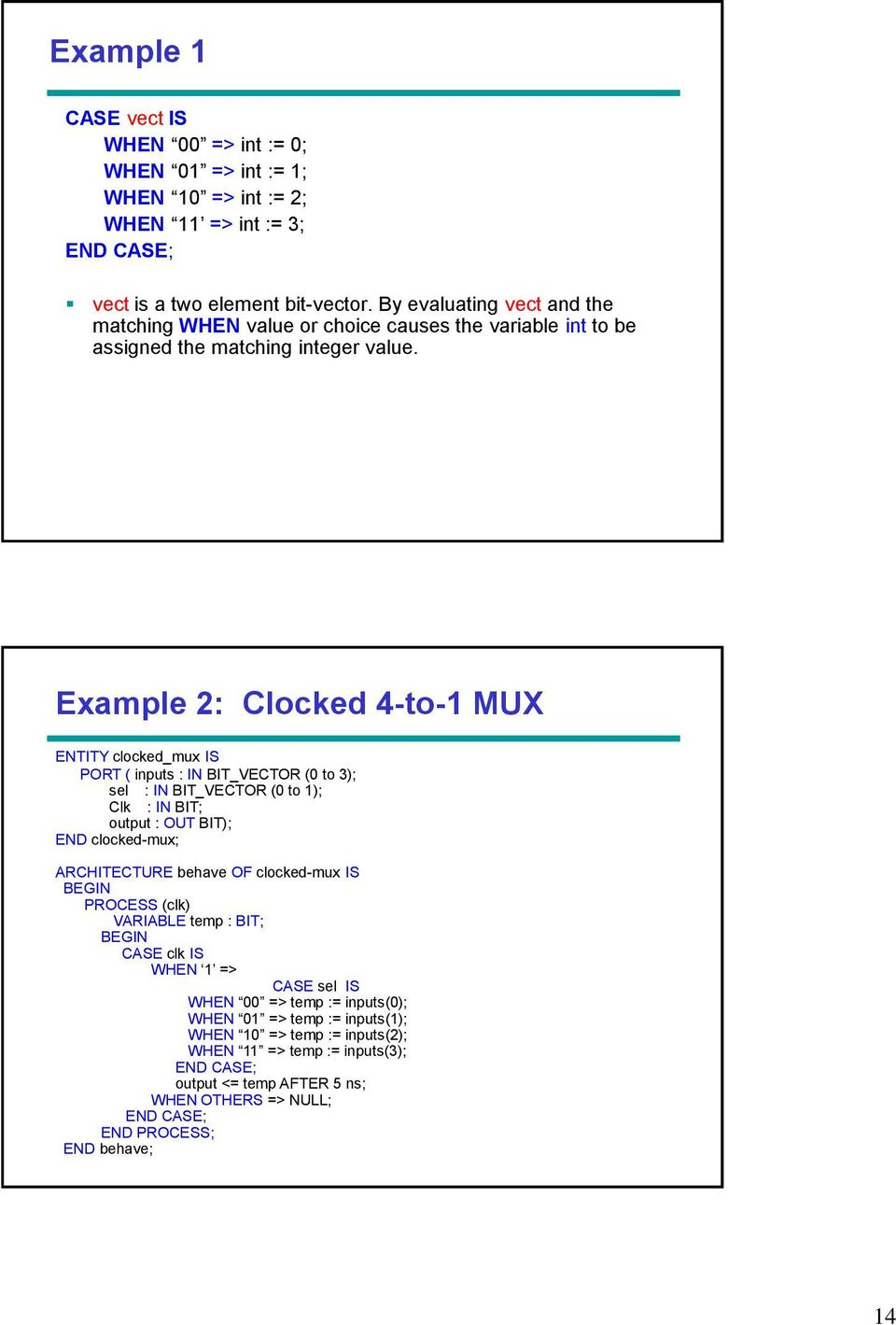 Example 2: Clocked 4-to-1 MUX ENTITY clocked_mux IS PORT ( inputs : IN BIT_VECTOR (0 to 3); sel : IN BIT_VECTOR (0 to 1); Clk : IN BIT; output : OUT BIT); END clocked-mux; ARCHITECTURE behave