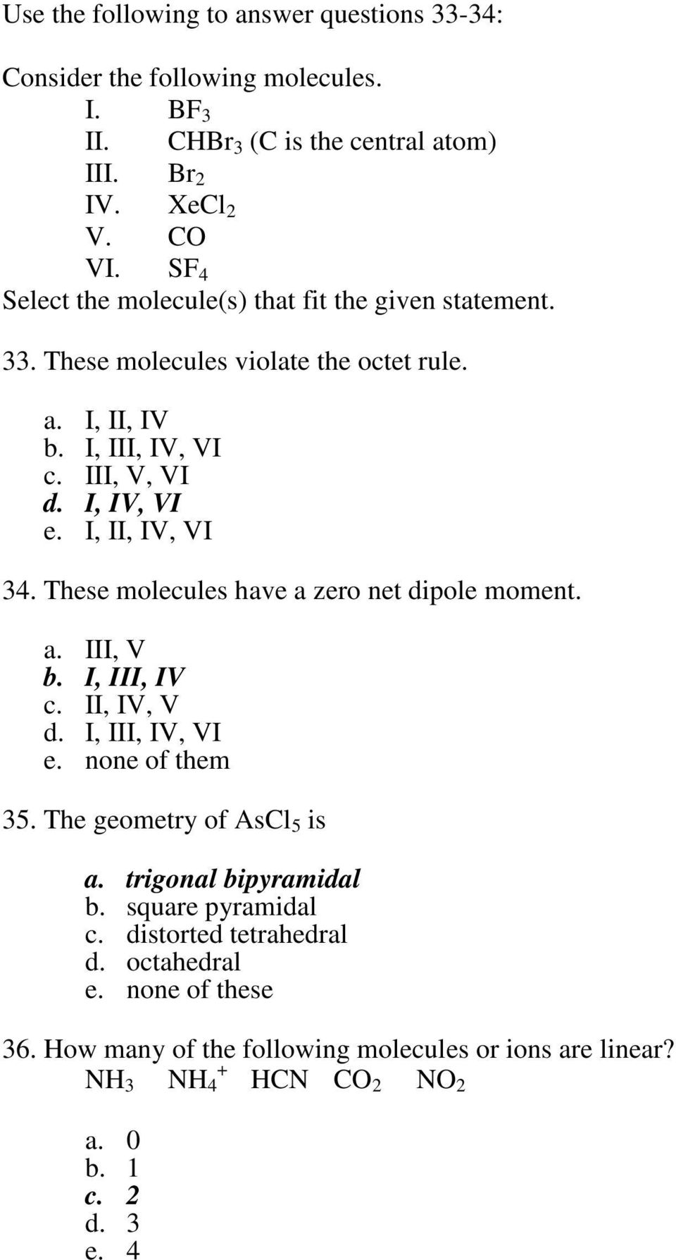 I, II, IV, VI 34. These molecules have a zero net dipole moment. a. III, V b. I, III, IV c. II, IV, V d. I, III, IV, VI e. none of them 35. The geometry of Asl 5 is a.