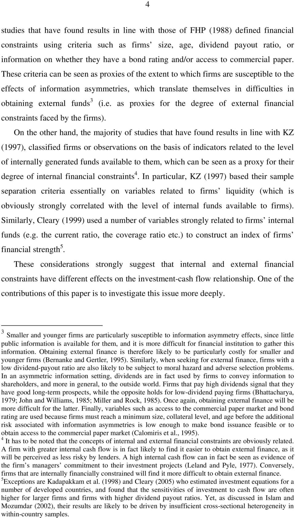 These criteria can be seen as proxies of the extent to which firms are susceptible to the effects of information asymmetries, which translate themselves in difficulties in obtaining external funds 3