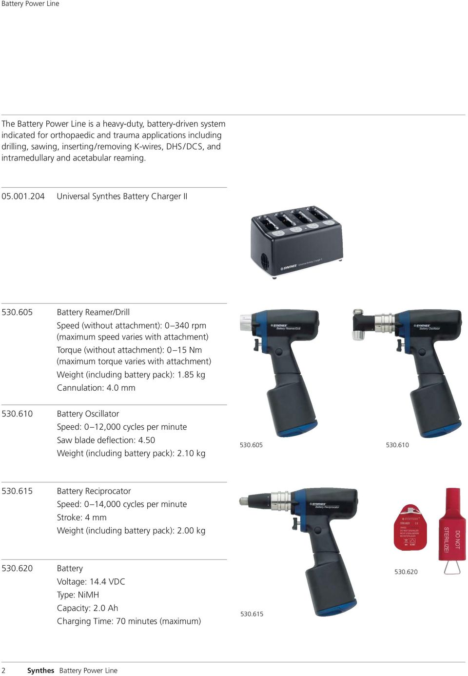 605 Battery Reamer/Drill Speed (without attachment): 0 340 rpm (maximum speed varies with attachment) Torque (without attachment): 0 15 Nm (maximum torque varies with attachment) Weight (including
