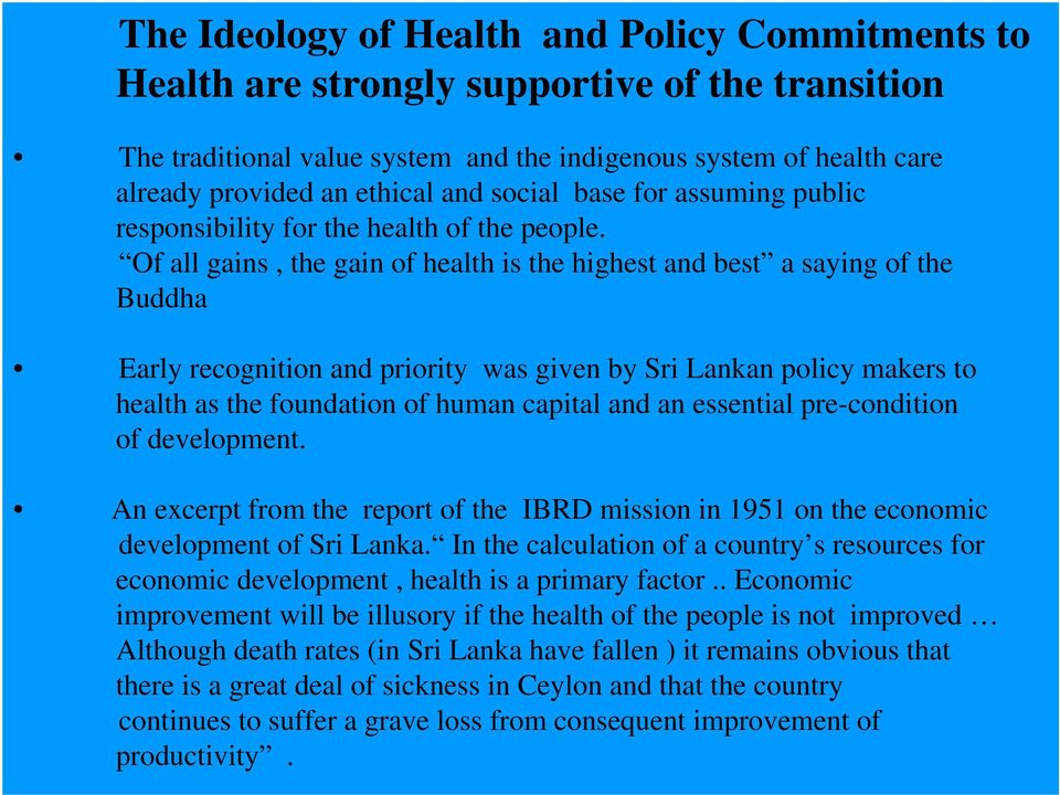 Of all gains, the gain of health is the highest and best a saying of the Buddha Early recognition and priority was given by Sri Lankan policy makers to health as the foundation of human capital and