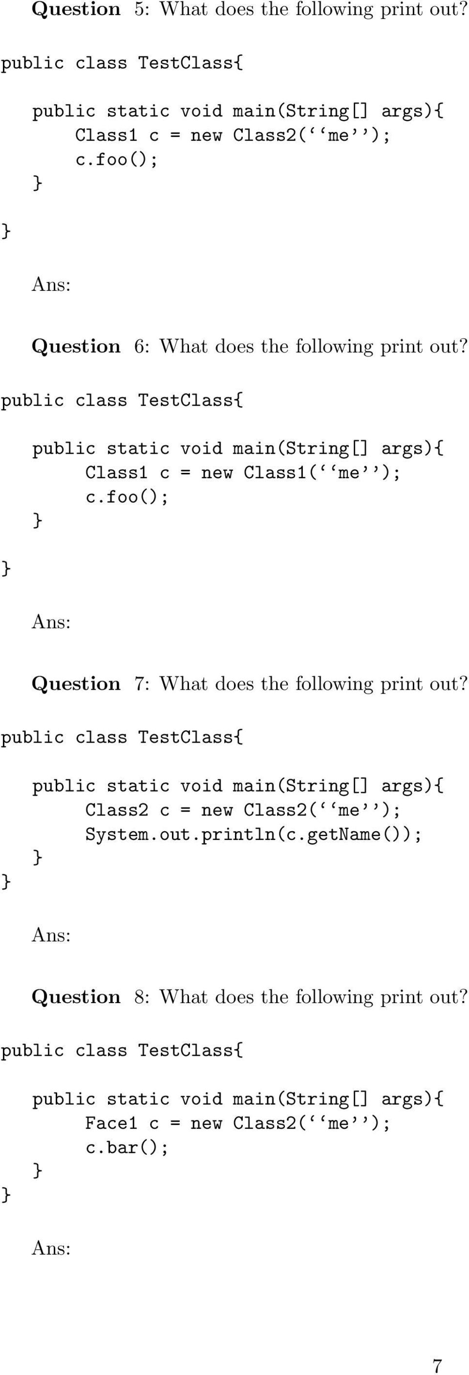 foo(); Ans: Question 7: What does the following print out? public class TestClass public static void main(string[] args) Class2 c = new Class2( me ); System.