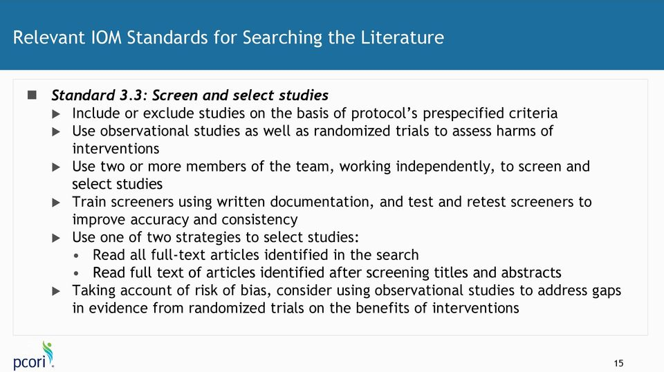 Use two or more members of the team, working independently, to screen and select studies Train screeners using written documentation, and test and retest screeners to improve accuracy and