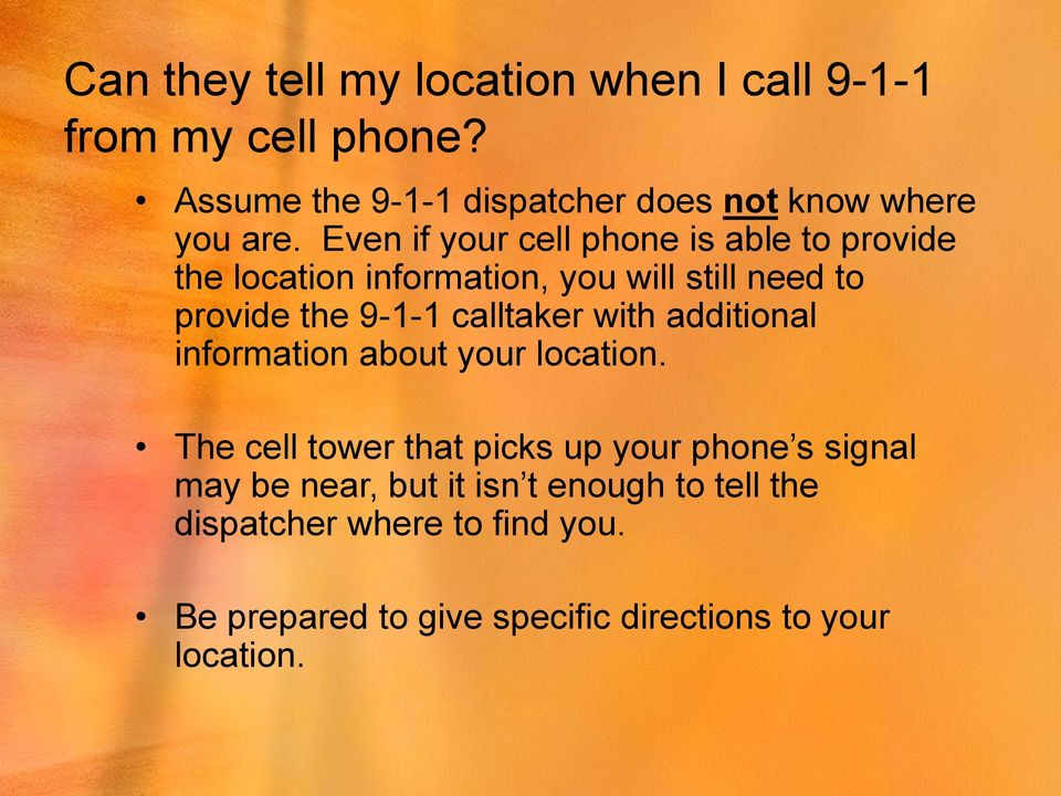 Even if your cell phone is able to provide the location information, you will still need to provide the 9-1-1
