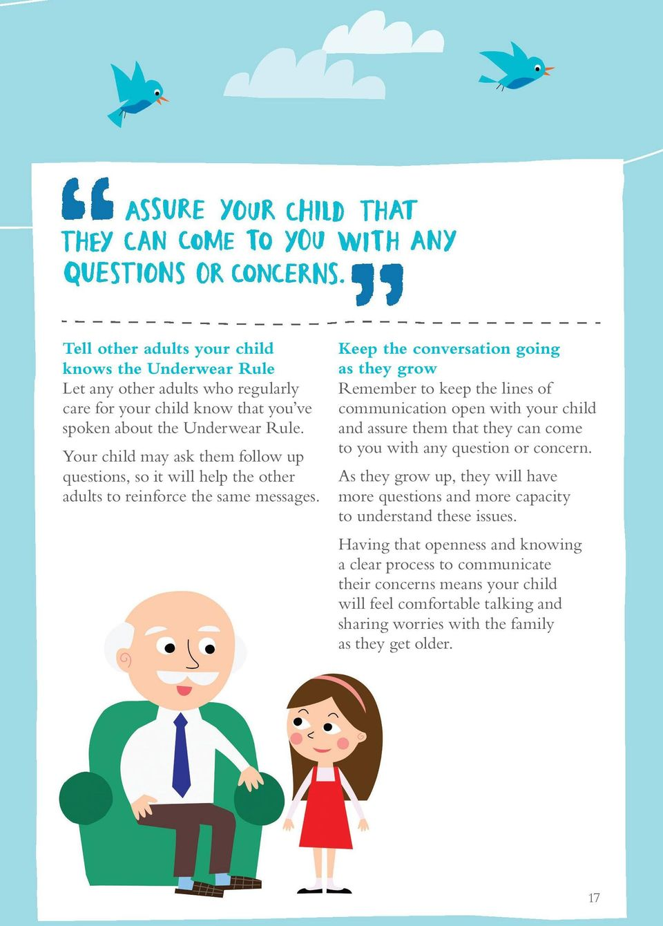 Keep the conversation going as they grow Remember to keep the lines of communication open with your child and assure them that they can come to you with any question or concern.