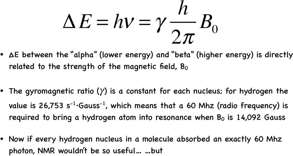 -1 Gauss-1, which means that a 60 Mhz (radio frequency) is required to bring a hydrogen atom into resonance when B 0 is