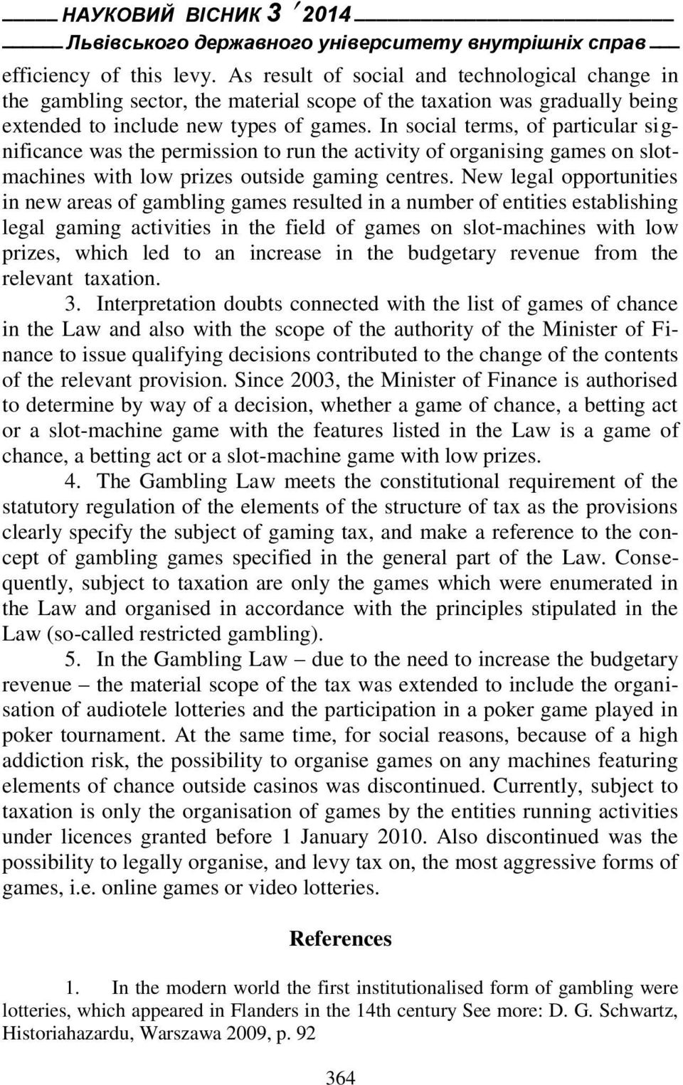 In social terms, of particular significance was the permission to run the activity of organising games on slotmachines with low prizes outside gaming centres.
