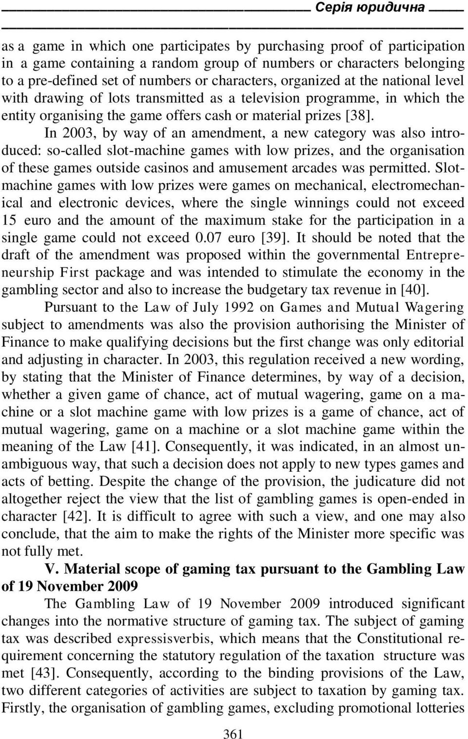 In 2003, by way of an amendment, a new category was also introduced: so-called slot-machine games with low prizes, and the organisation of these games outside casinos and amusement arcades was