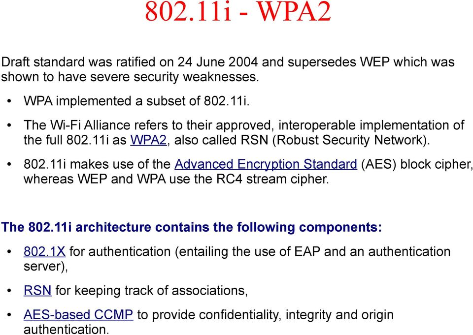11i makes use of the Advanced Encryption Standard (AES) block cipher, whereas WEP and WPA use the RC4 stream cipher. The 802.
