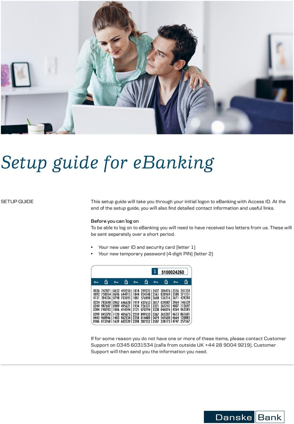 Before you can log on To be able to log on to ebanking you will need to have received two letters from us. These will be sent separately over a short period.