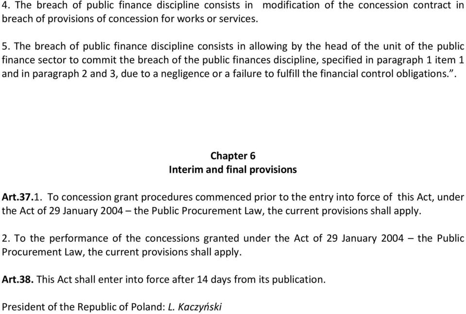 1 and in paragraph 2 and 3, due to a negligence or a failure to fulfill the financial control obligations.. Chapter 6 Interim and final provisions Art.37.1. To concession grant procedures commenced prior to the entry into force of this Act, under the Act of 29 January 2004 the Public Procurement Law, the current provisions shall apply.