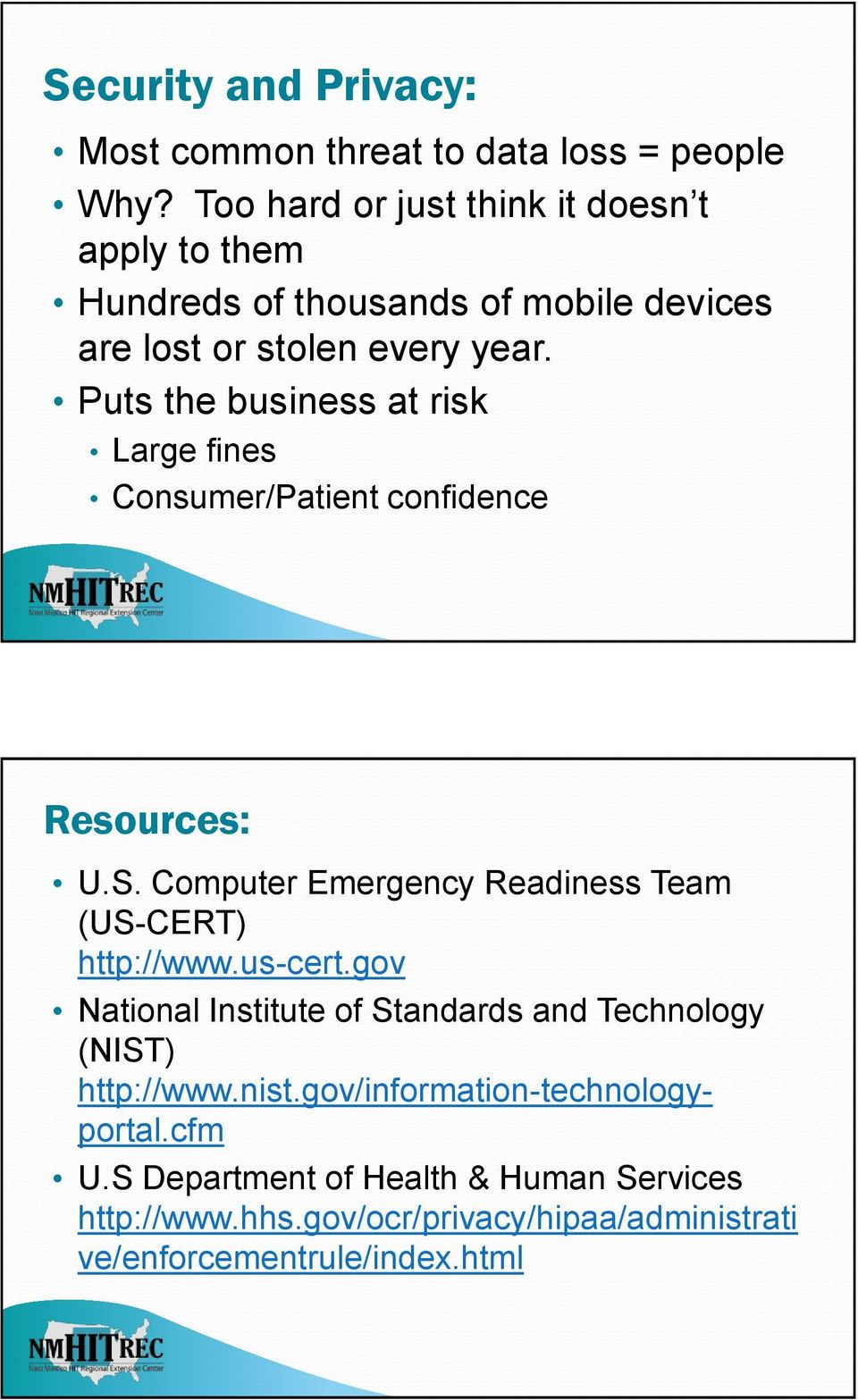 Puts the business at risk Large fines Consumer/Patient confidence Resources: U.S. Computer Emergency Readiness Team (US-CERT) http://www.
