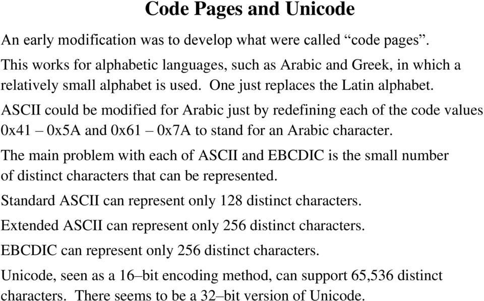 The main problem with each of ASCII and EBCDIC is the small number of distinct characters that can be represented. Standard ASCII can represent only 128 distinct characters.
