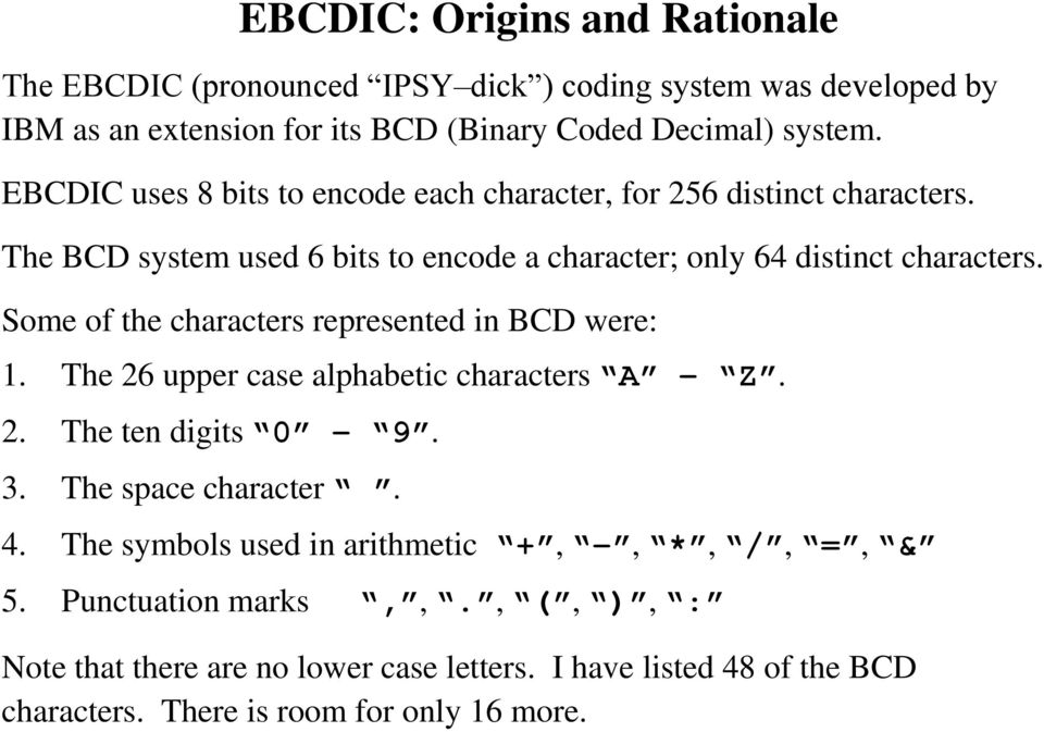 Some of the characters represented in BCD were: 1. The 26 upper case alphabetic characters A Z. 2. The ten digits 0 9. 3. The space character. 4.