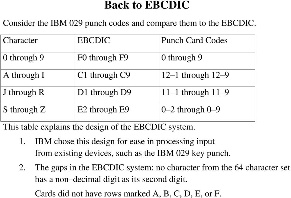 through 11 9 S through Z E2 through E9 0 2 through 0 9 This table explains the design of the EBCDIC system. 1. IBM chose this design for ease in processing input from existing devices, such as the IBM 029 key punch.