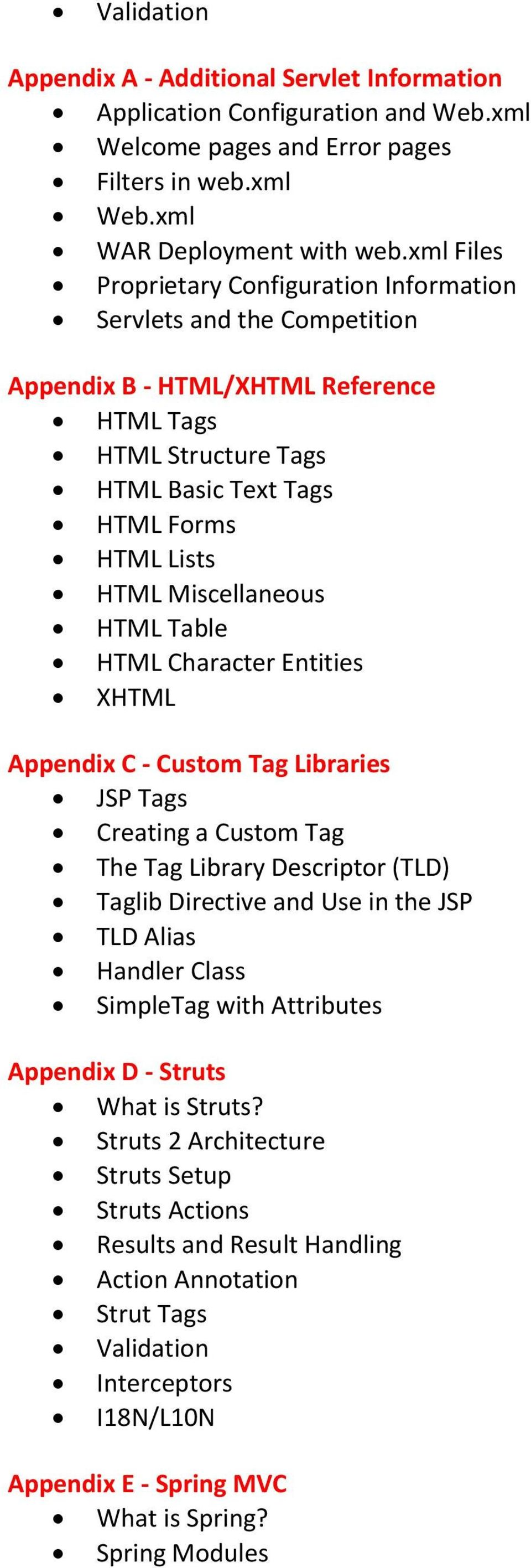 Miscellaneous HTML Table HTML Character Entities XHTML Appendix C - Custom Tag Libraries JSP Tags Creating a Custom Tag The Tag Library Descriptor (TLD) Taglib Directive and Use in the JSP TLD Alias