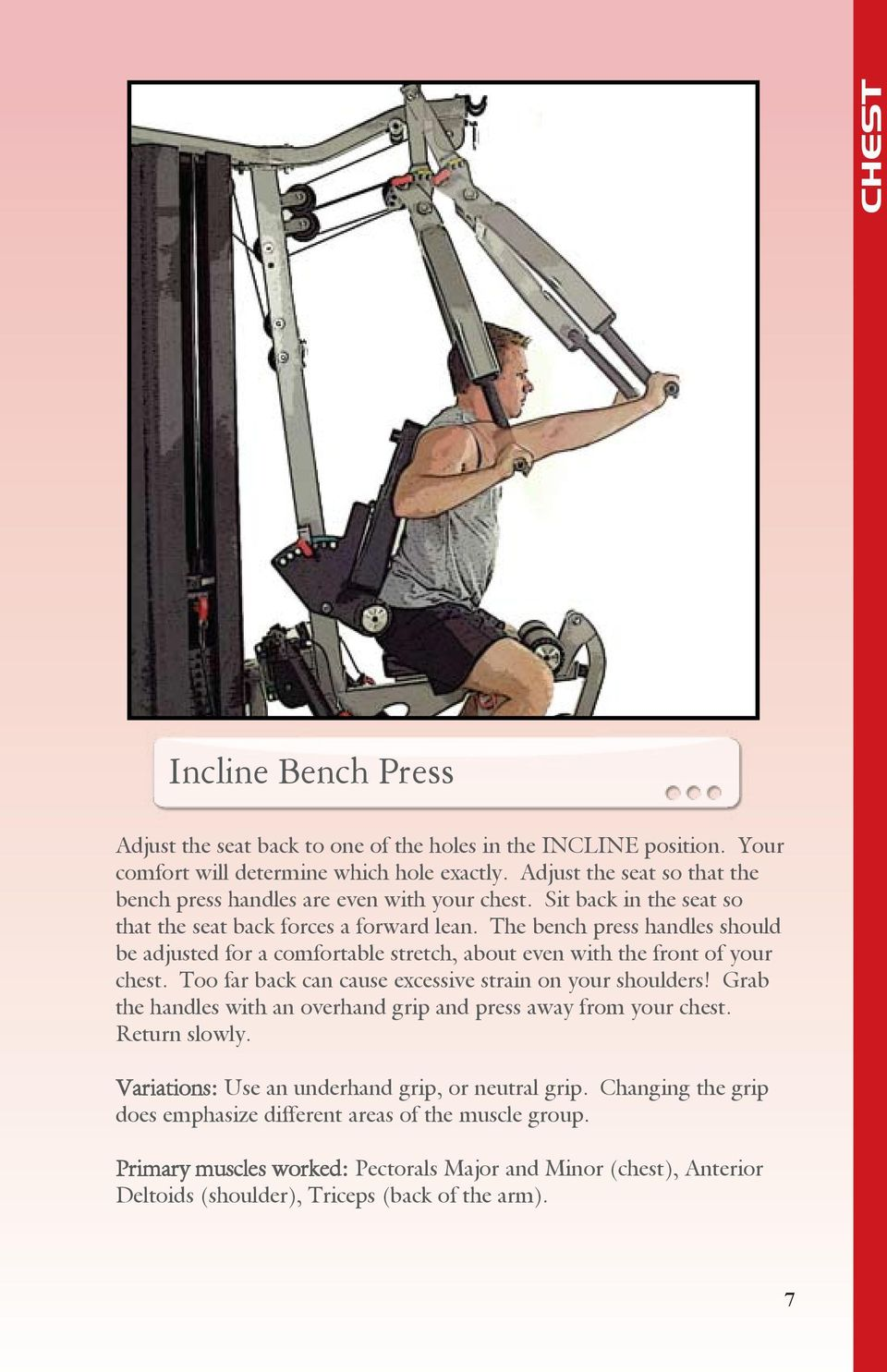 The bench press handles should be adjusted for a comfortable stretch, about even with the front of your chest. Too far back can cause excessive strain on your shoulders!