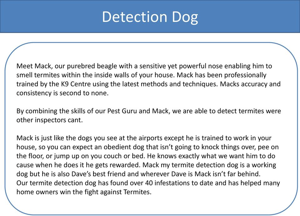 By combining the skills of our Pest Guru and Mack, we are able to detect termites were other inspectors cant.