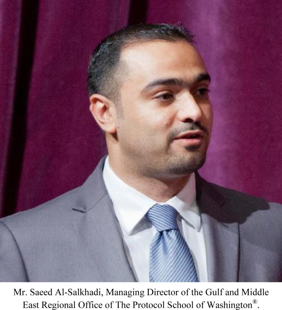 The Protocol School of Washington Saeed Al-Salkhadi - Managing Director of the Gulf and Middle East Regional Office Mr.