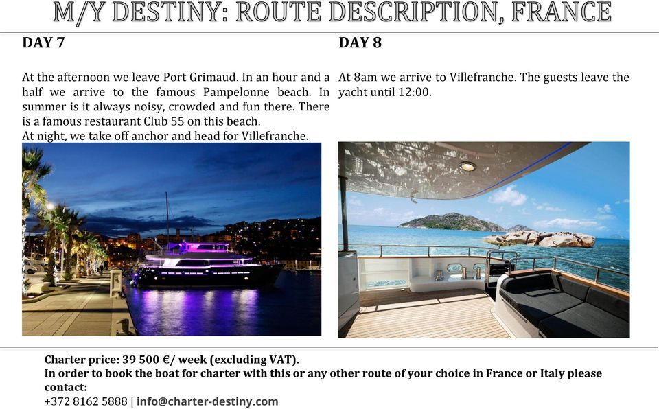 At night, we take off anchor and head for Villefranche. DAY 8 At 8am we arrive to Villefranche. The guests leave the yacht until 12:00.