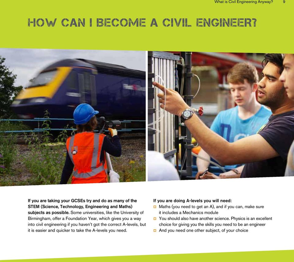 Some universities, like the University of Birmingham, offer a Foundation Year, which gives you a way into civil engineering if you haven t got the correct A-levels, but it is easier