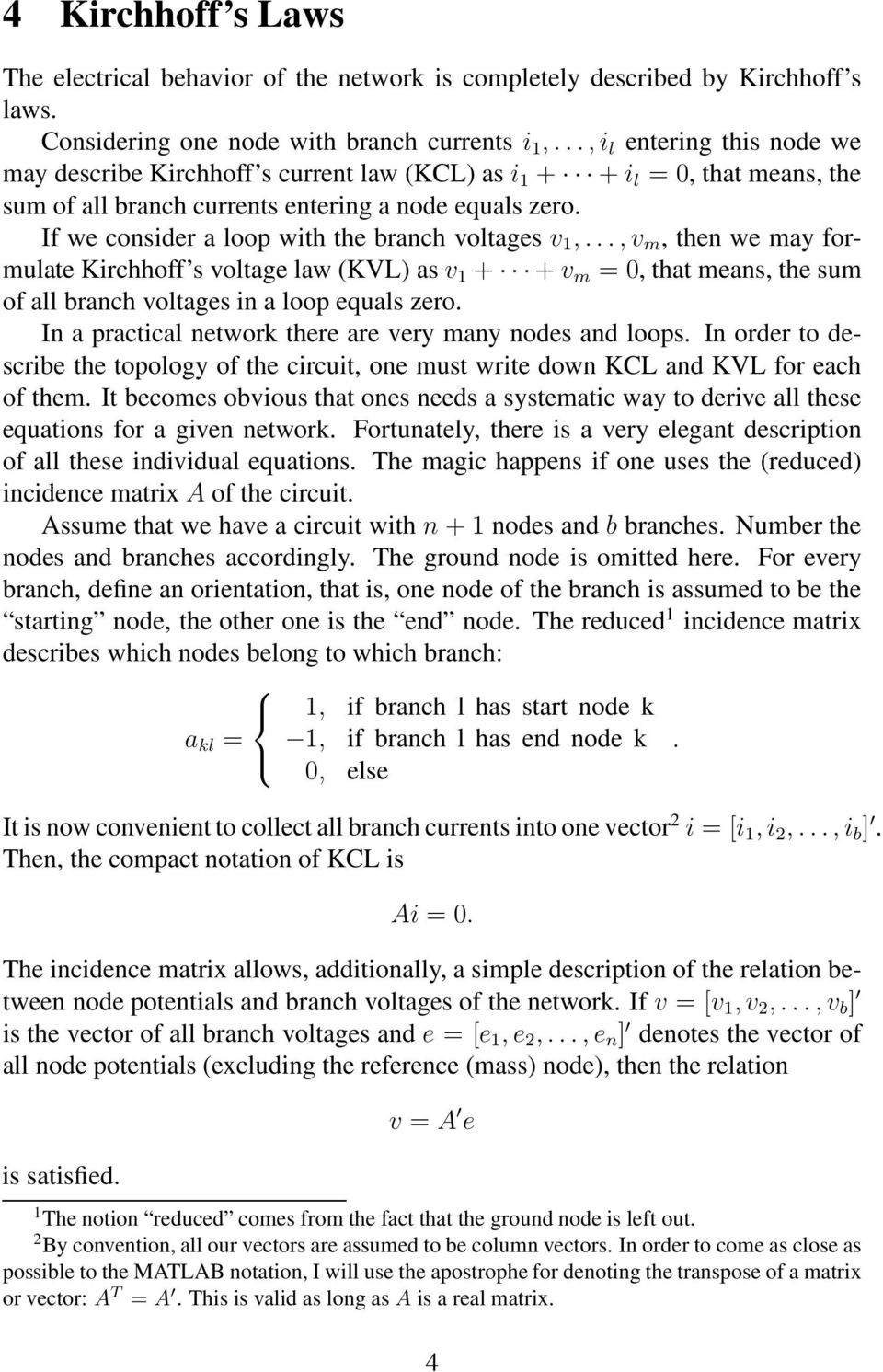 If we consider a loop with the branch voltages v 1,...,v m, then we may formulate Kirchhoff s voltage law (KVL) as v 1 + + v m = 0, that means, the sum of all branch voltages in a loop equals zero.