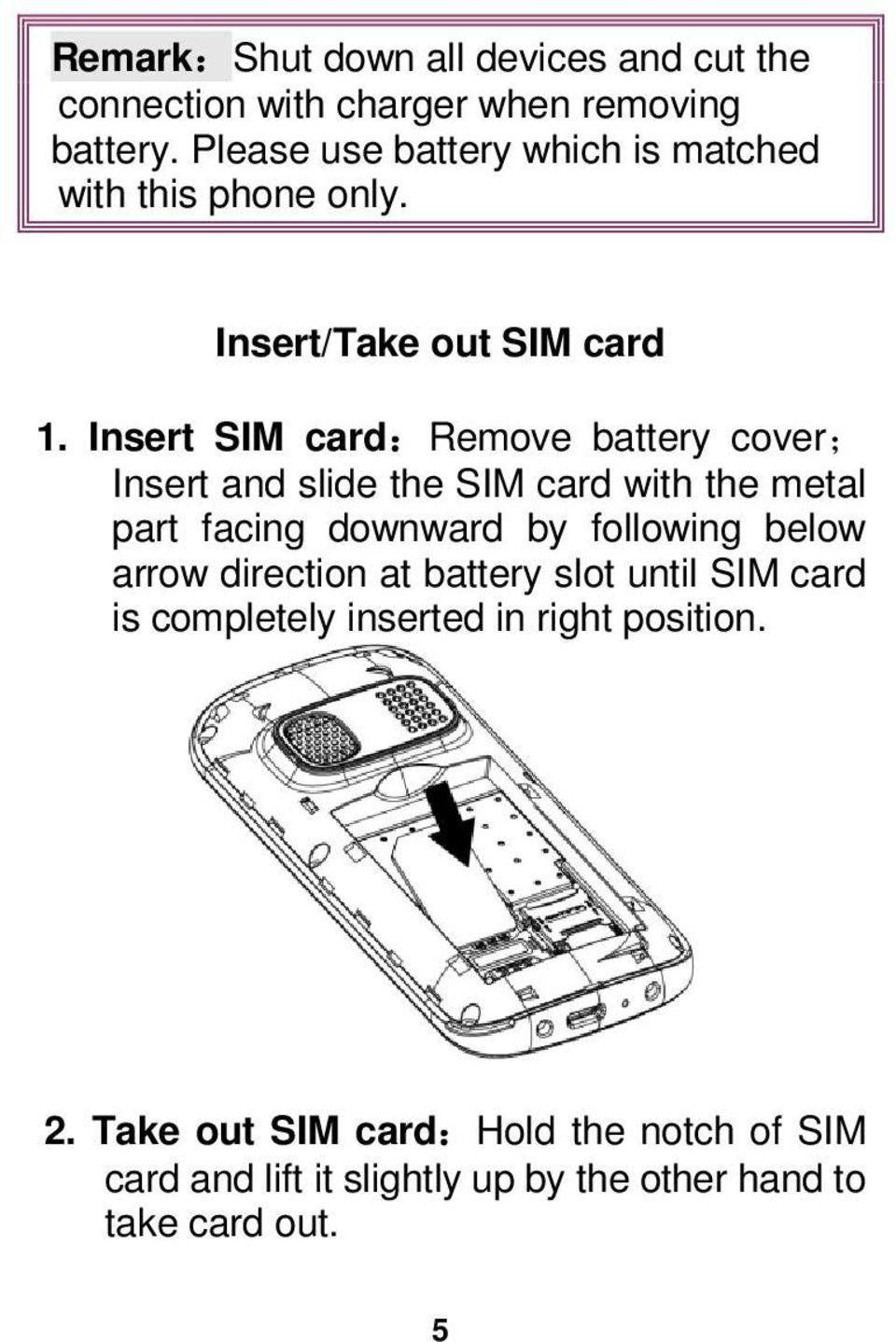 Insert SIM card:remove battery cover; Insert and slide the SIM card with the metal part facing downward by following below