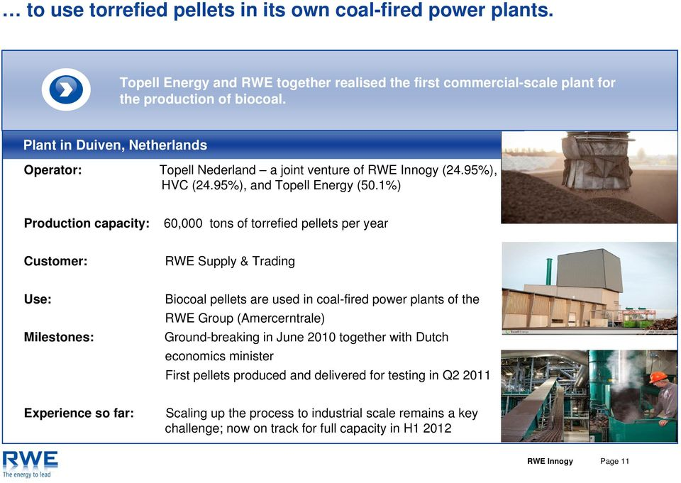 1%) Production capacity: 60,000 tons of torrefied pellets per year Customer: RWE Supply & Trading Use: Biocoal pellets are used in coal-fired power plants of the RWE Group (Amercerntrale)