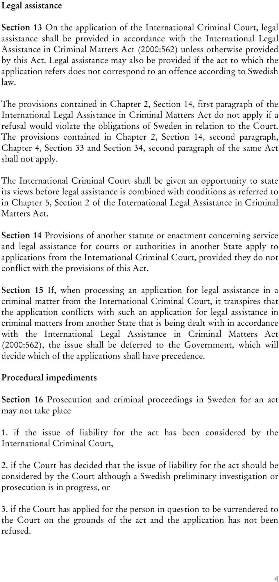 The provisions contained in Chapter 2, Section 14, first paragraph of the International Legal Assistance in Criminal Matters Act do not apply if a refusal would violate the obligations of Sweden in
