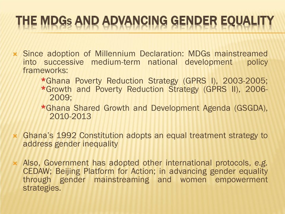 Development Agenda (GSGDA), 2010-2013 Ghana s 1992 Constitution adopts an equal treatment strategy to address gender inequality Also, Government has adopted