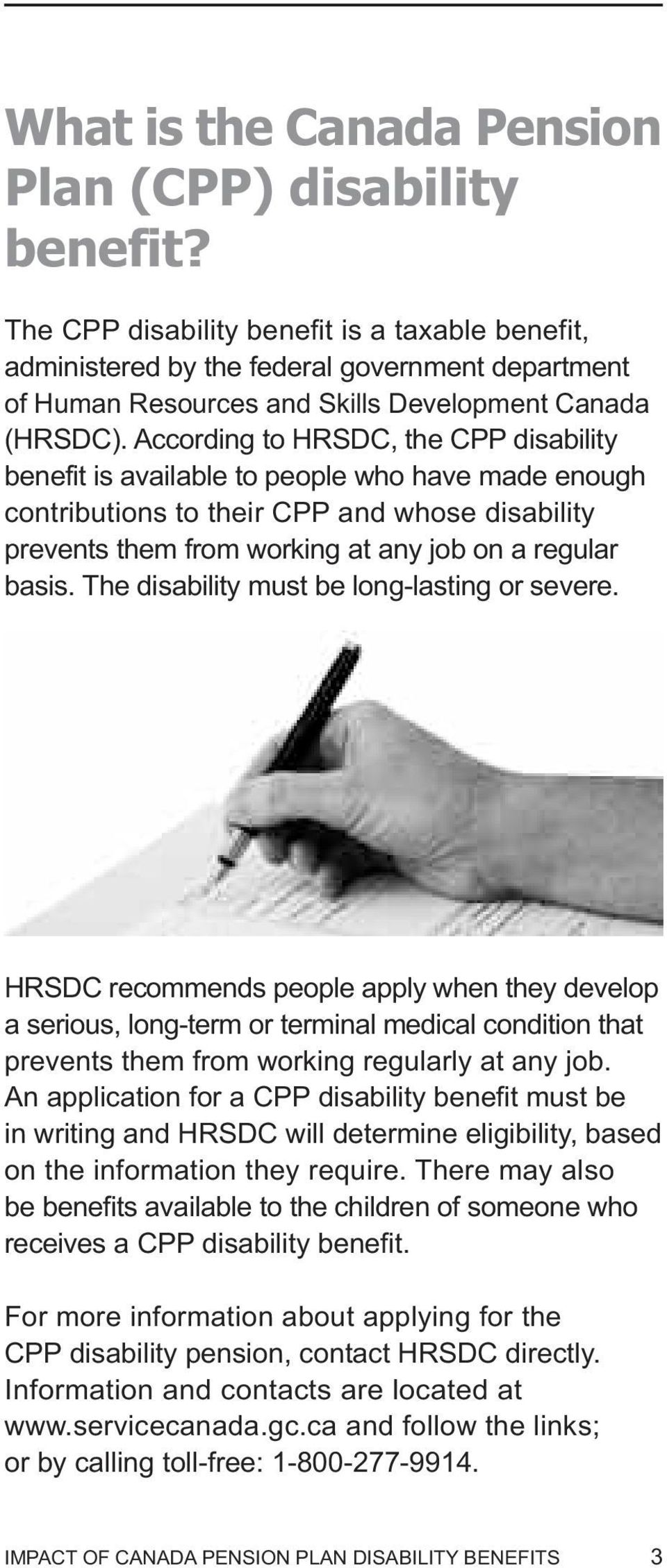 According to HRSDC, the CPP disability benefit is available to people who have made enough contributions to their CPP and whose disability prevents them from working at any job on a regular basis.