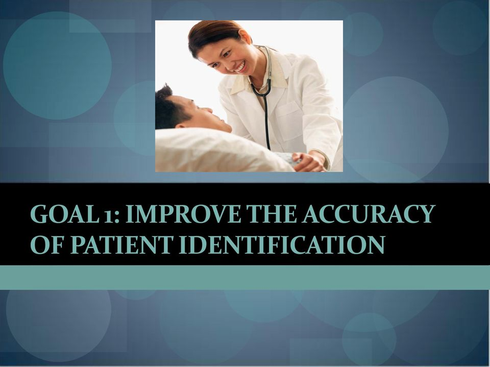 2011 national patient safety goals Related to patient misidentification goal 1 improve the effectiveness of communication among caregivers  2009 national patient goal 8 safety goalsfor hospitals.
