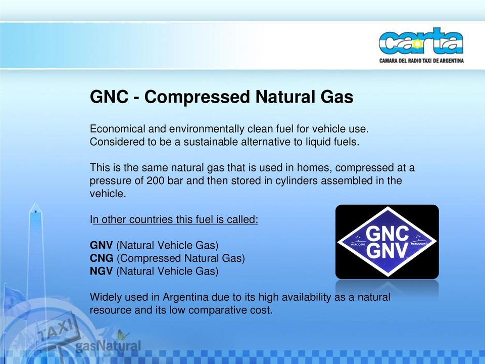 This is the same natural gas that is used in homes, compressed at a pressure of 200 bar and then stored in cylinders assembled in
